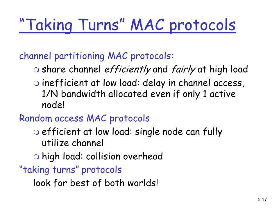 5-17 Taking Turns MAC protocols channel partitioning MAC protocols: m share channel efficiently and fairly at high load m inefficient at low load: delay in channel access, 1/N bandwidth allocated even if only 1 active node.