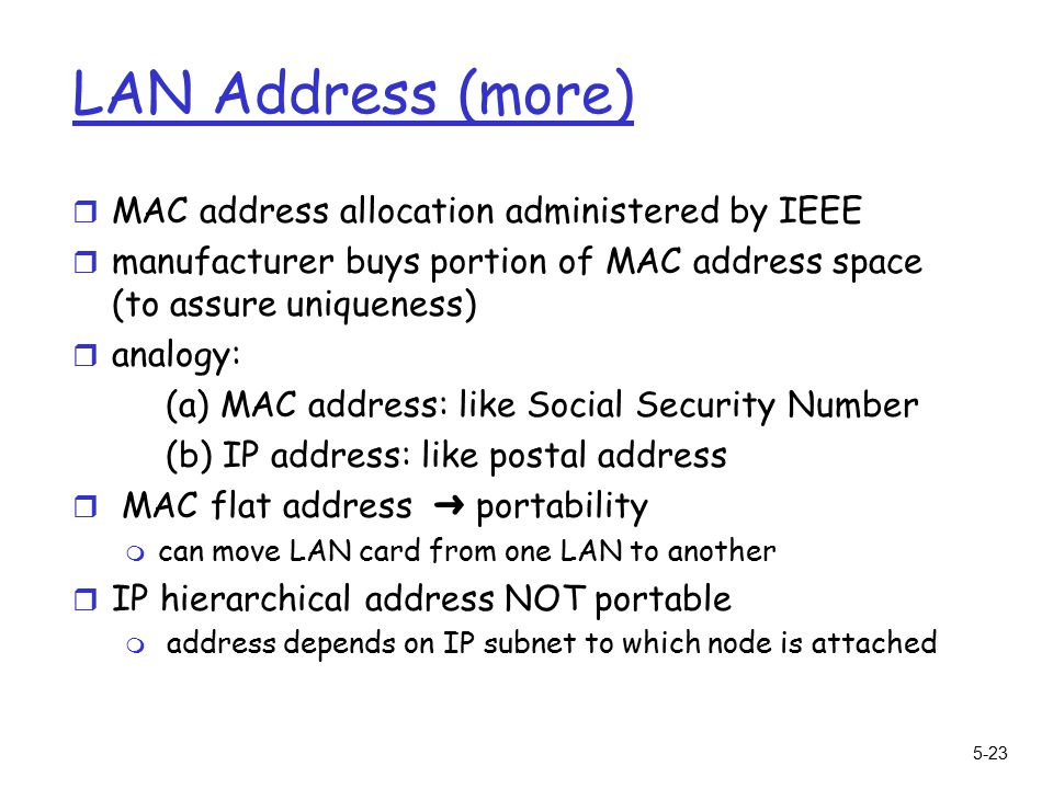 5-23 LAN Address (more) r MAC address allocation administered by IEEE r manufacturer buys portion of MAC address space (to assure uniqueness) r analogy: (a) MAC address: like Social Security Number (b) IP address: like postal address  MAC flat address ➜ portability m can move LAN card from one LAN to another r IP hierarchical address NOT portable m address depends on IP subnet to which node is attached