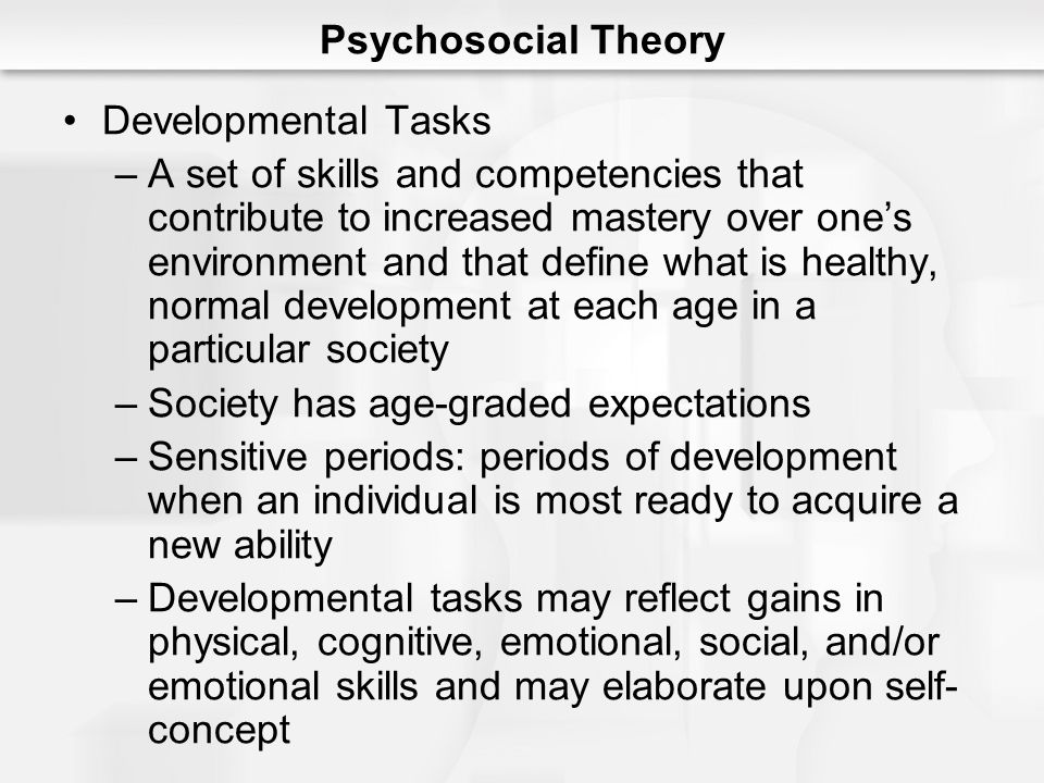 Psychosocial Theory Developmental Tasks –A set of skills and competencies that contribute to increased mastery over one's environment and that define