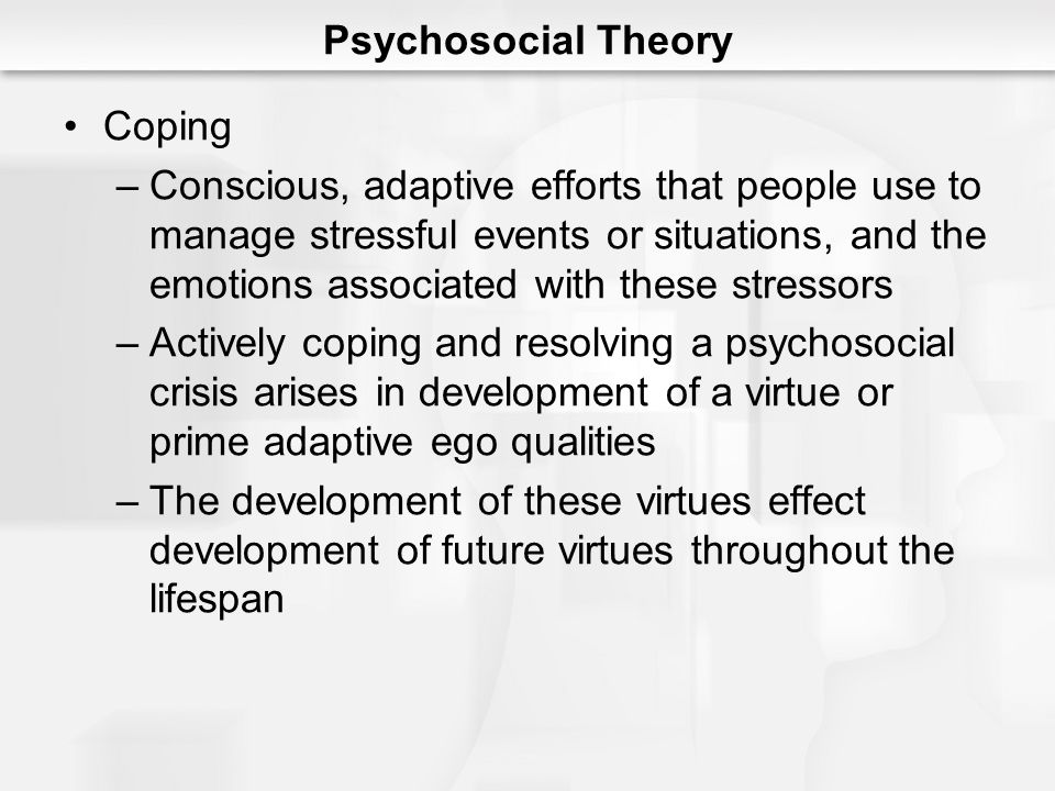 Psychosocial Theory Coping –Conscious, adaptive efforts that people use to manage stressful events or situations, and the emotions associated with the