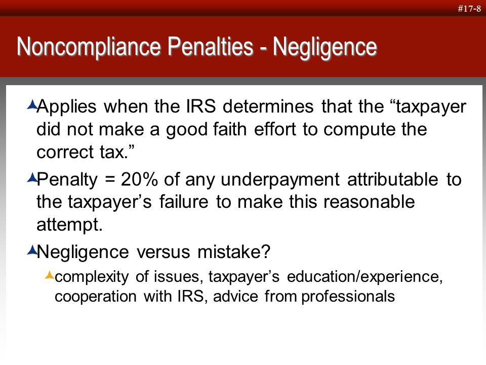  Click to edit Master text styles  Second level  Third level  Fourth level  Fifth level #17-8 Noncompliance Penalties - Negligence  Applies when the IRS determines that the taxpayer did not make a good faith effort to compute the correct tax.  Penalty = 20% of any underpayment attributable to the taxpayer's failure to make this reasonable attempt.