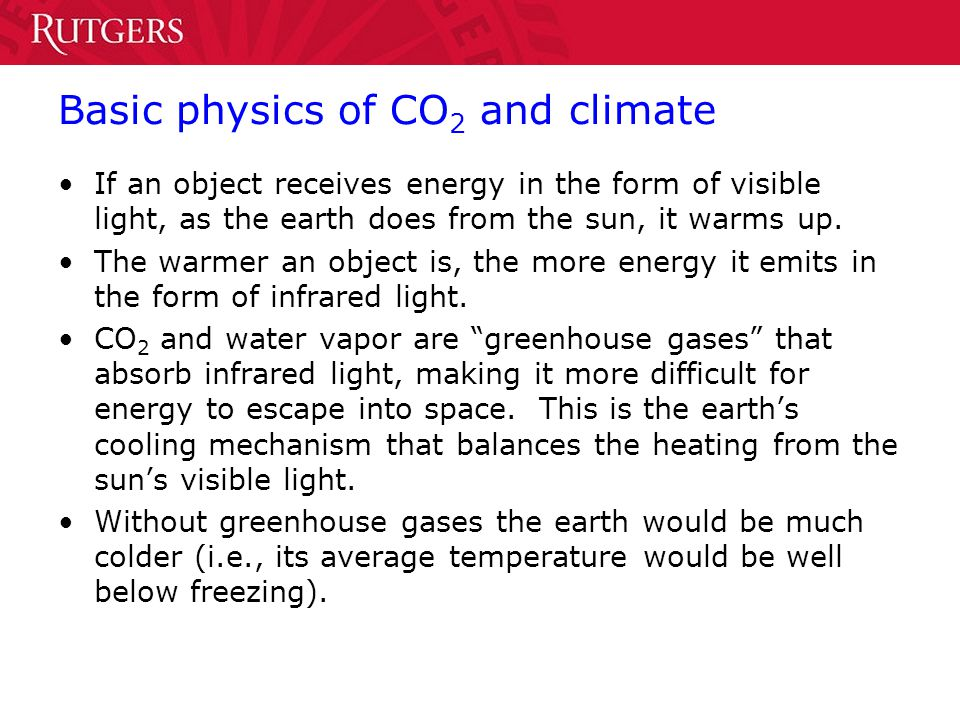 Basic physics of CO 2 and climate If an object receives energy in the form of visible light, as the earth does from the sun, it warms up.