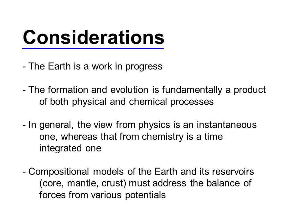 Considerations - The Earth is a work in progress - The formation and evolution is fundamentally a product of both physical and chemical processes - In general, the view from physics is an instantaneous one, whereas that from chemistry is a time integrated one - Compositional models of the Earth and its reservoirs (core, mantle, crust) must address the balance of forces from various potentials