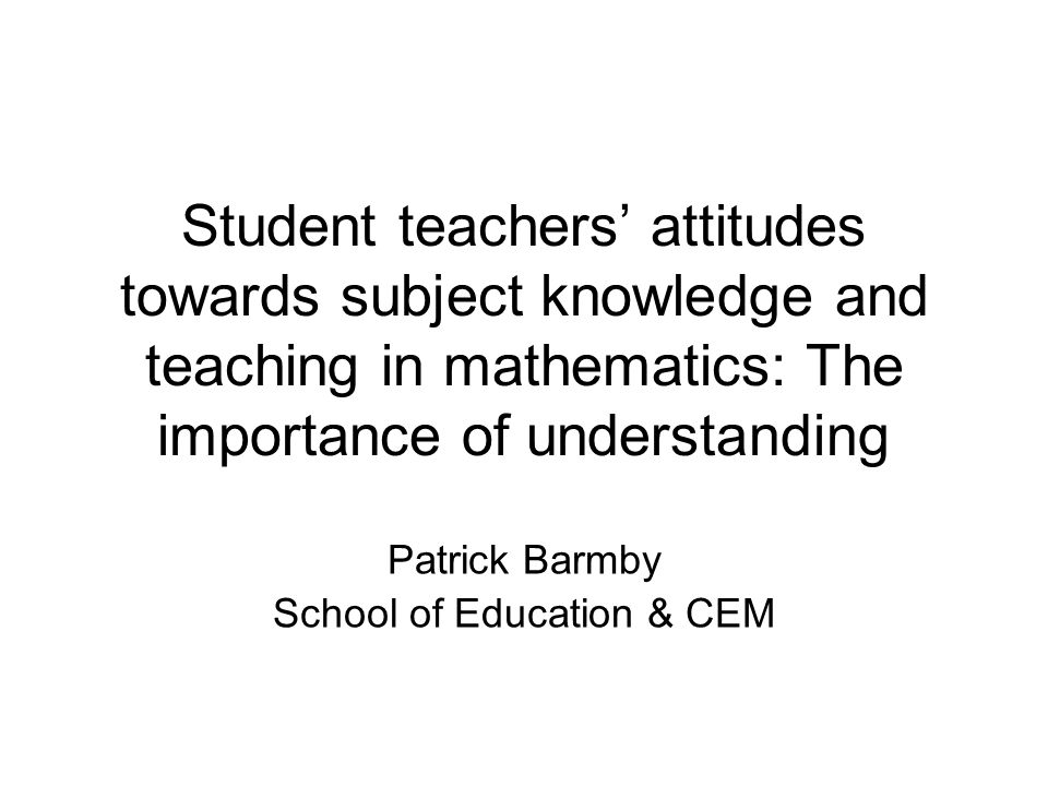Student teachers' attitudes towards subject knowledge and teaching in mathematics: The importance of understanding Patrick Barmby School of Education & CEM
