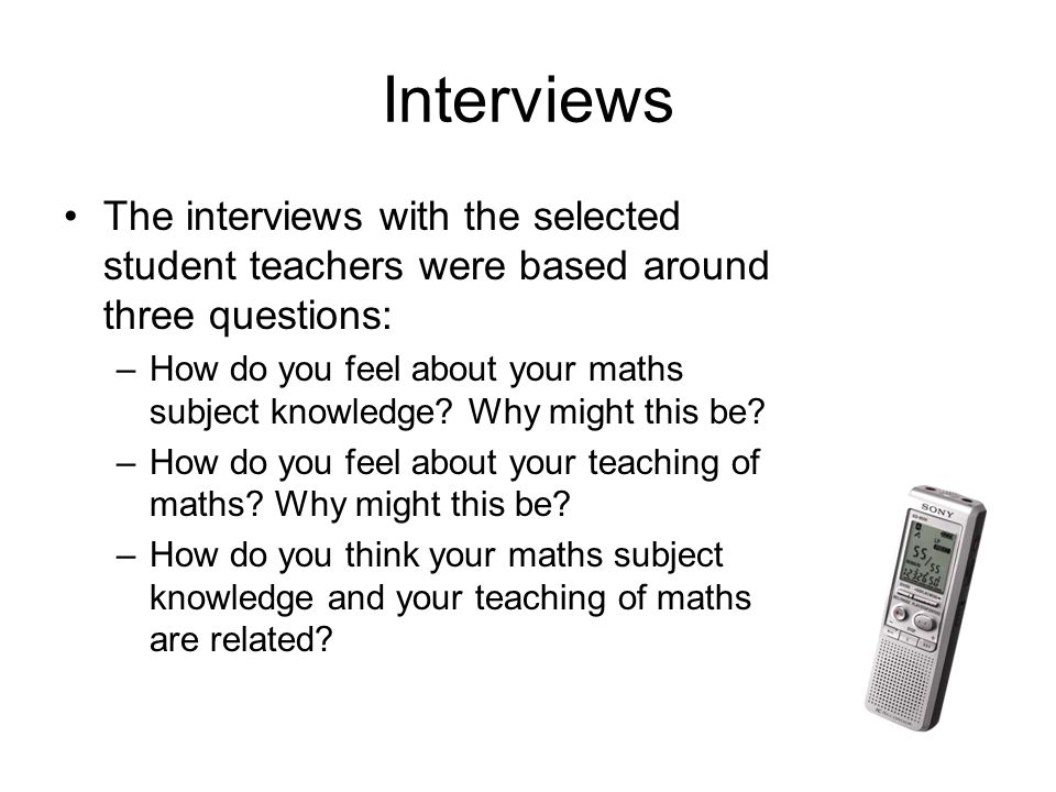 Interviews The interviews with the selected student teachers were based around three questions: –How do you feel about your maths subject knowledge.