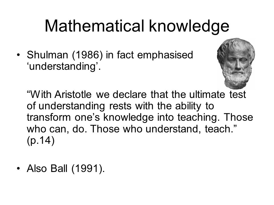Mathematical knowledge Shulman (1986) in fact emphasised 'understanding'.