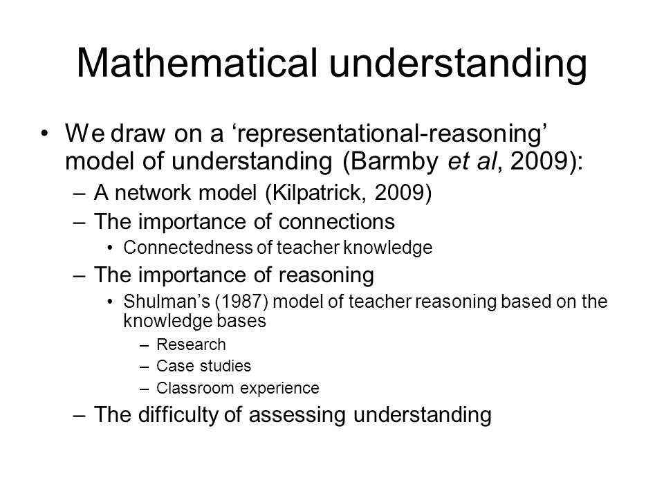 Mathematical understanding We draw on a 'representational-reasoning' model of understanding (Barmby et al, 2009): –A network model (Kilpatrick, 2009) –The importance of connections Connectedness of teacher knowledge –The importance of reasoning Shulman's (1987) model of teacher reasoning based on the knowledge bases –Research –Case studies –Classroom experience –The difficulty of assessing understanding