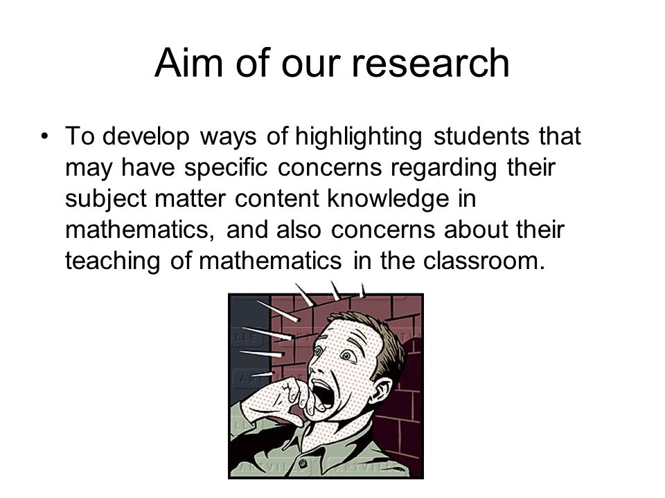 Aim of our research To develop ways of highlighting students that may have specific concerns regarding their subject matter content knowledge in mathematics, and also concerns about their teaching of mathematics in the classroom.