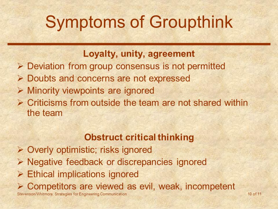 Stevenson/Whitmore: Strategies for Engineering Communication 10 of 11 Symptoms of Groupthink Loyalty, unity, agreement  Deviation from group consensus is not permitted  Doubts and concerns are not expressed  Minority viewpoints are ignored  Criticisms from outside the team are not shared within the team Obstruct critical thinking  Overly optimistic; risks ignored  Negative feedback or discrepancies ignored  Ethical implications ignored  Competitors are viewed as evil, weak, incompetent