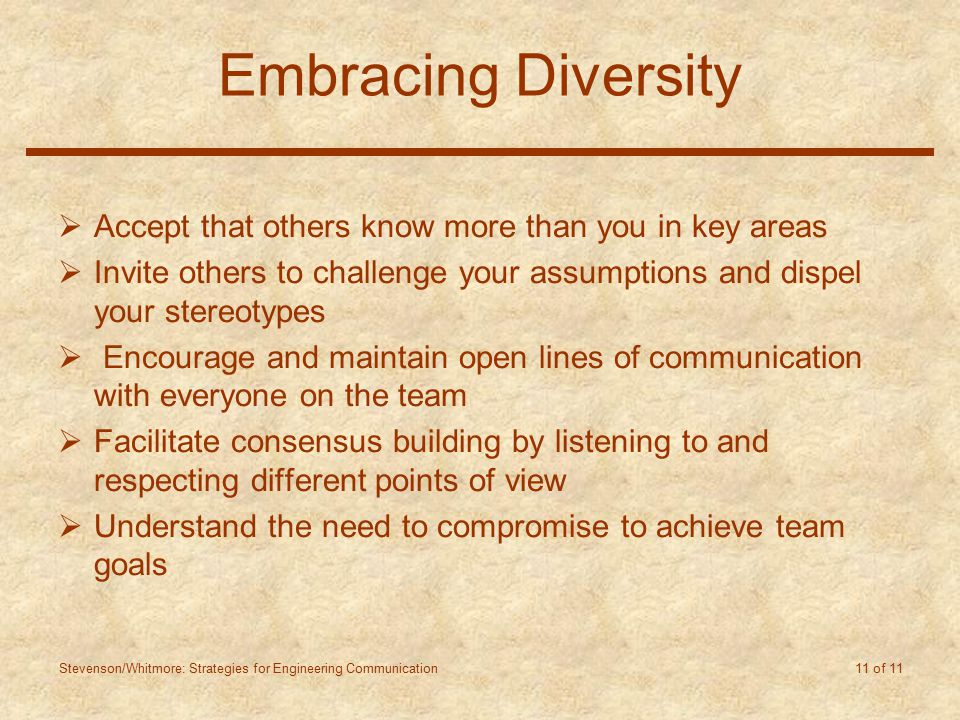 Stevenson/Whitmore: Strategies for Engineering Communication 11 of 11 Embracing Diversity  Accept that others know more than you in key areas  Invite others to challenge your assumptions and dispel your stereotypes  Encourage and maintain open lines of communication with everyone on the team  Facilitate consensus building by listening to and respecting different points of view  Understand the need to compromise to achieve team goals