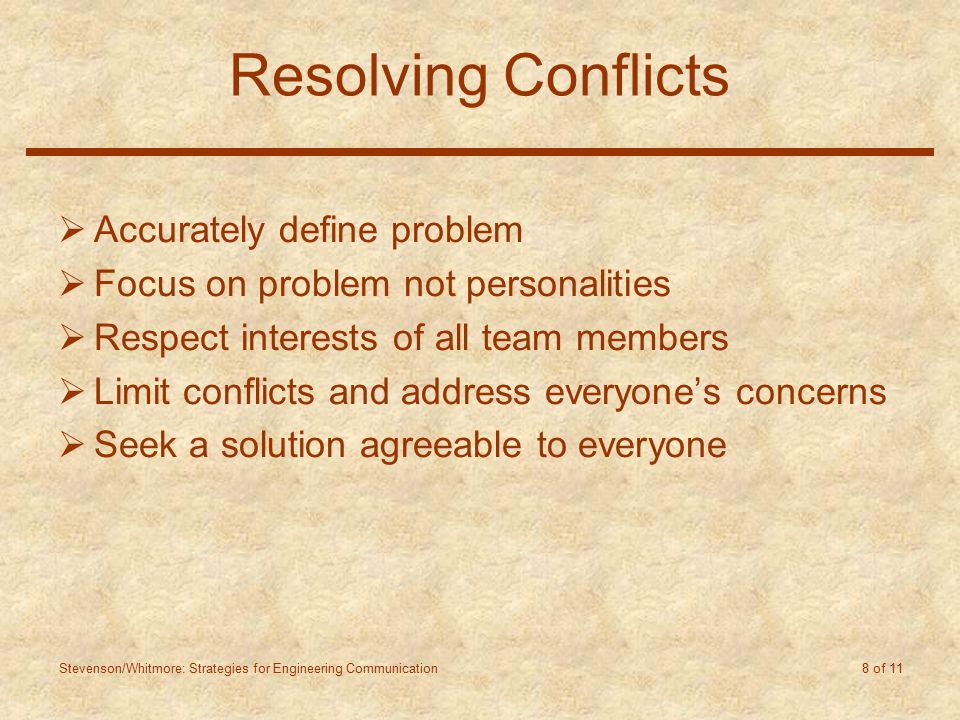 Stevenson/Whitmore: Strategies for Engineering Communication 8 of 11 Resolving Conflicts  Accurately define problem  Focus on problem not personalities  Respect interests of all team members  Limit conflicts and address everyone's concerns  Seek a solution agreeable to everyone