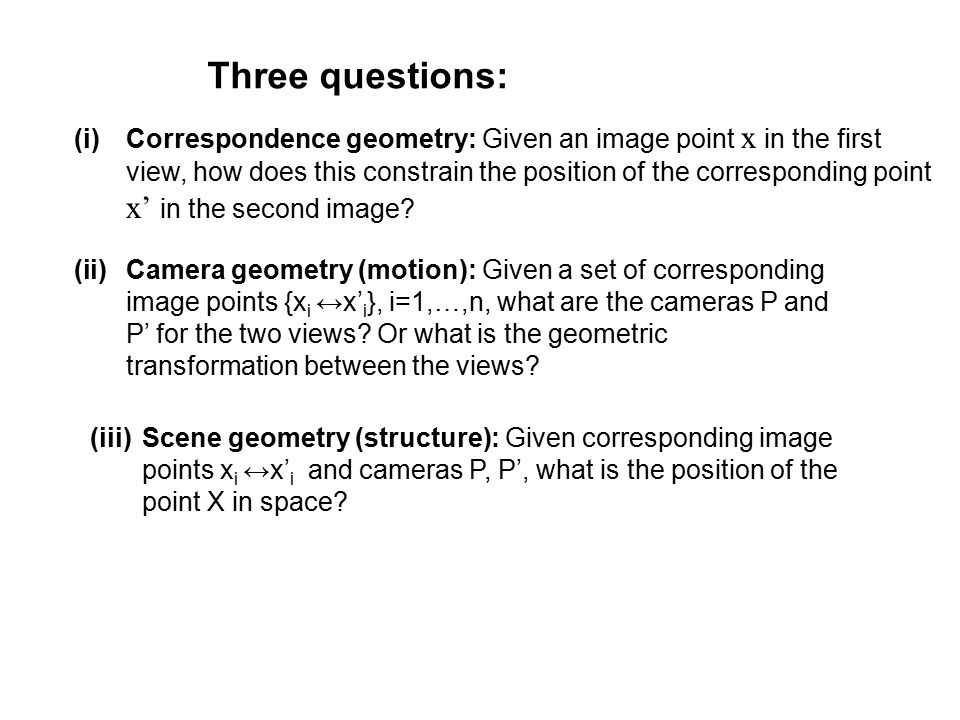 (i)Correspondence geometry: Given an image point x in the first view, how does this constrain the position of the corresponding point x' in the second image.