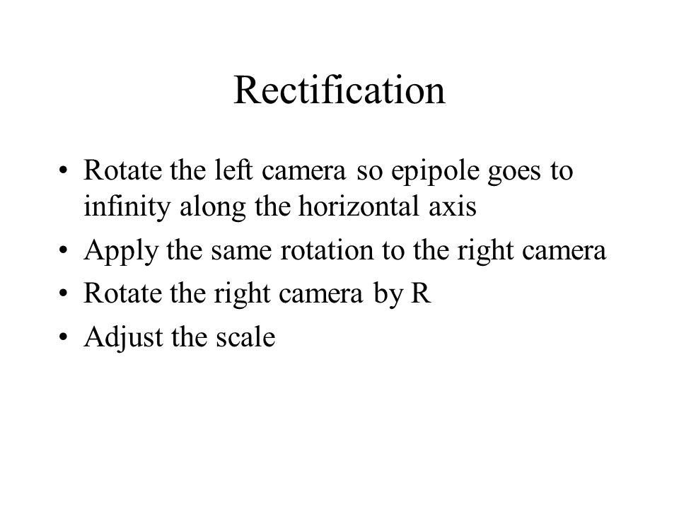 Rectification Rotate the left camera so epipole goes to infinity along the horizontal axis Apply the same rotation to the right camera Rotate the right camera by R Adjust the scale