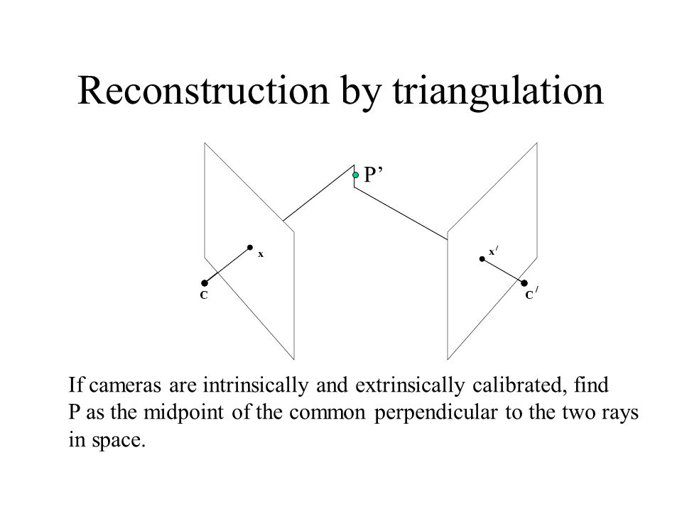 Reconstruction by triangulation If cameras are intrinsically and extrinsically calibrated, find P as the midpoint of the common perpendicular to the two rays in space.