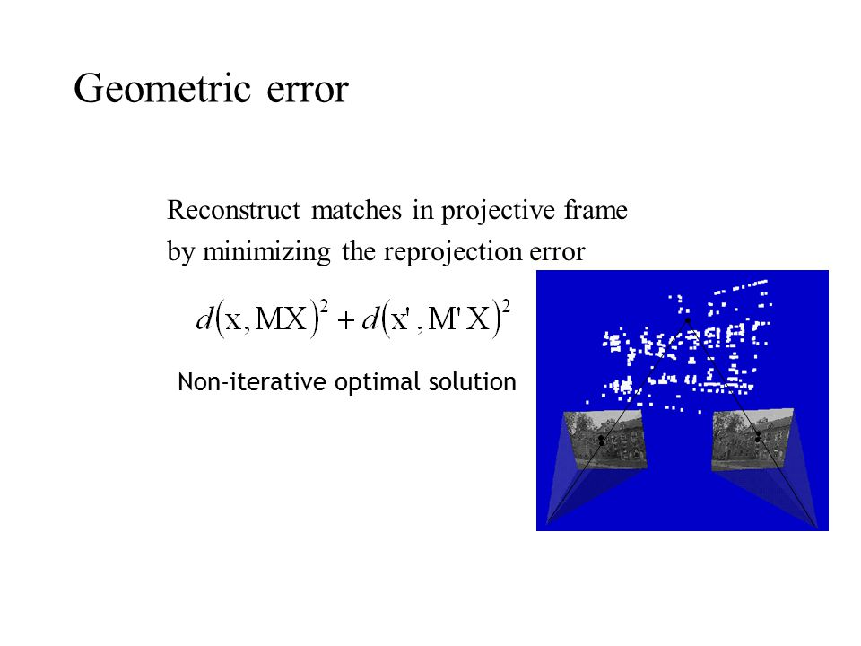 Geometric error Reconstruct matches in projective frame by minimizing the reprojection error Non-iterative optimal solution