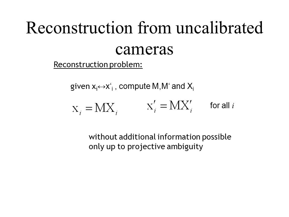Reconstruction from uncalibrated cameras Reconstruction problem: given x i ↔x' i, compute M,M' and X i for all i without additional information possible only up to projective ambiguity