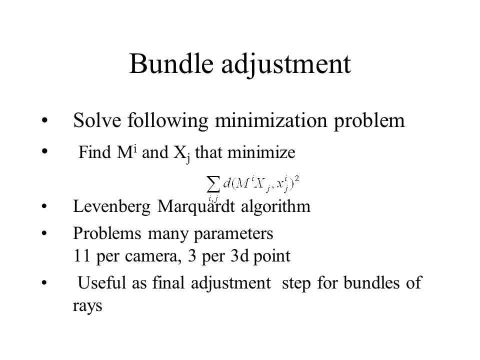 Bundle adjustment Solve following minimization problem Find M i and X j that minimize Levenberg Marquardt algorithm Problems many parameters 11 per camera, 3 per 3d point Useful as final adjustment step for bundles of rays