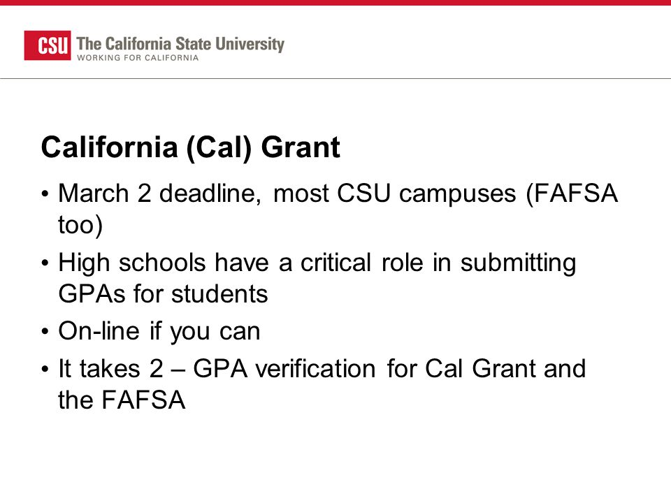 California (Cal) Grant March 2 deadline, most CSU campuses (FAFSA too) High schools have a critical role in submitting GPAs for students On-line if you can It takes 2 – GPA verification for Cal Grant and the FAFSA