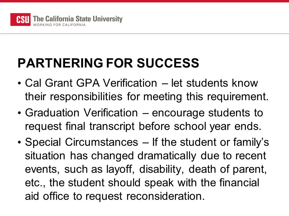 PARTNERING FOR SUCCESS Cal Grant GPA Verification – let students know their responsibilities for meeting this requirement.
