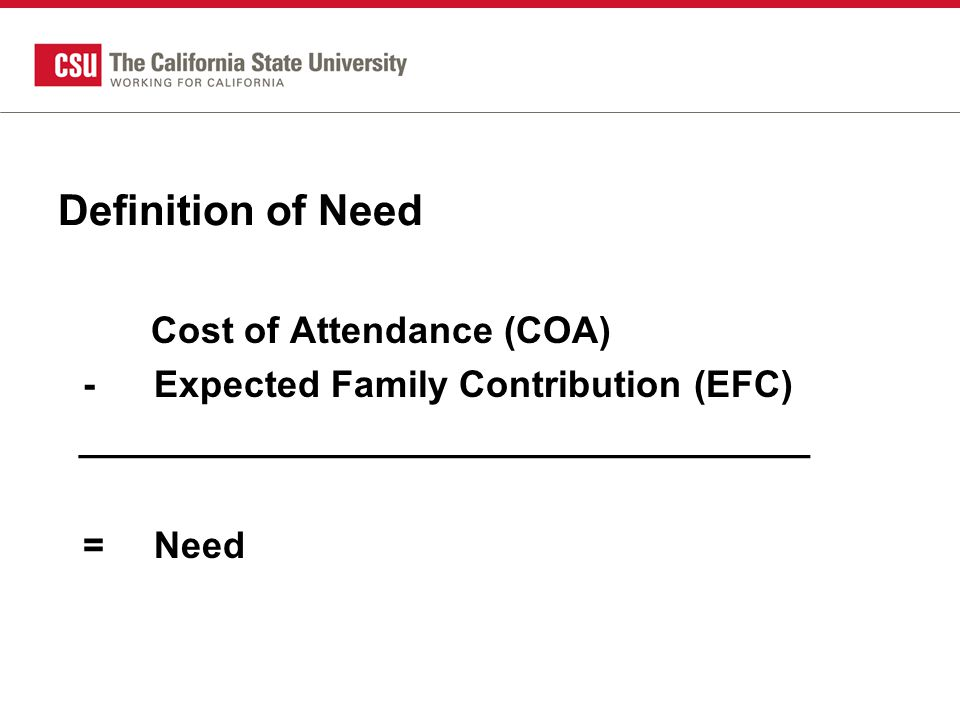 Definition of Need Cost of Attendance (COA) -Expected Family Contribution (EFC) ___________________________________ =Need