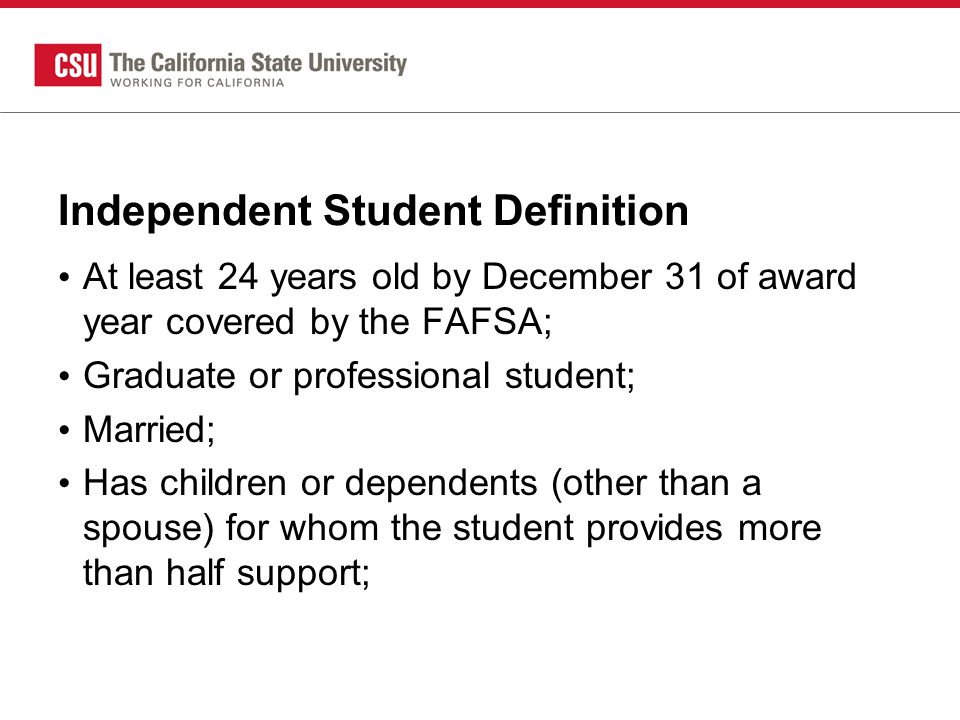 Independent Student Definition At least 24 years old by December 31 of award year covered by the FAFSA; Graduate or professional student; Married; Has children or dependents (other than a spouse) for whom the student provides more than half support;