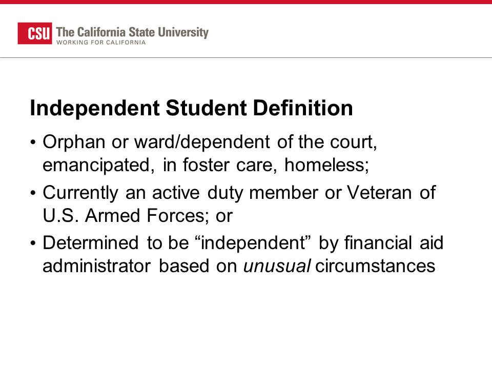 Independent Student Definition Orphan or ward/dependent of the court, emancipated, in foster care, homeless; Currently an active duty member or Veteran of U.S.