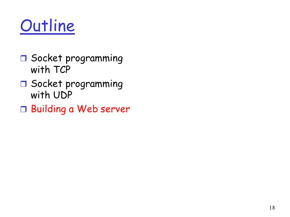 18 Outline r Socket programming with TCP r Socket programming with UDP r Building a Web server
