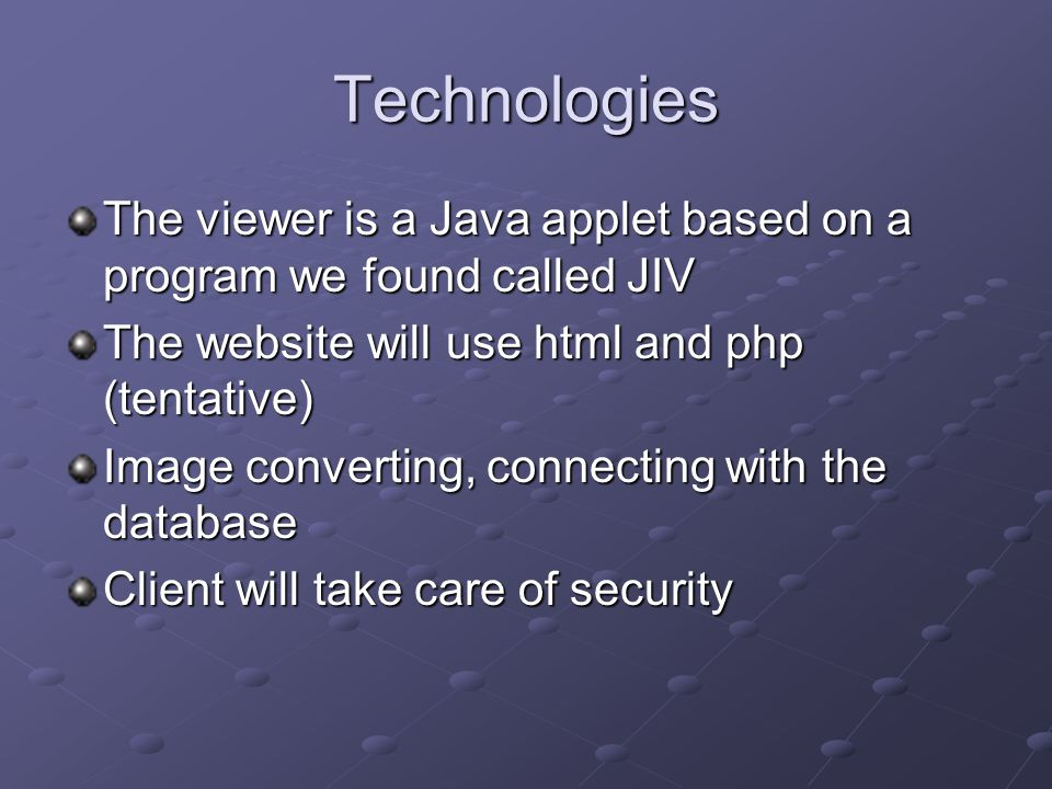 Technologies The viewer is a Java applet based on a program we found called JIV The website will use html and php (tentative) Image converting, connecting with the database Client will take care of security