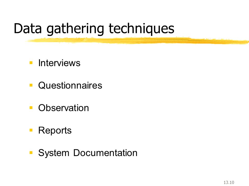 13.10 Data gathering techniques  Interviews  Questionnaires  Observation  Reports  System Documentation