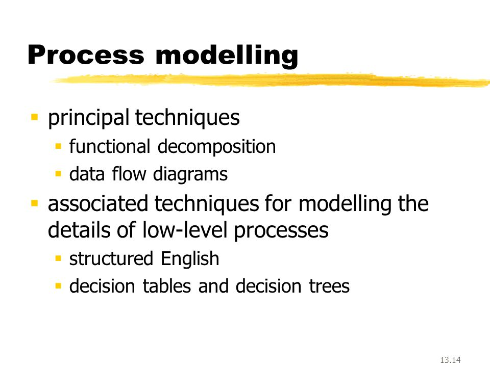 13.14 Process modelling  principal techniques  functional decomposition  data flow diagrams  associated techniques for modelling the details of low-level processes  structured English  decision tables and decision trees