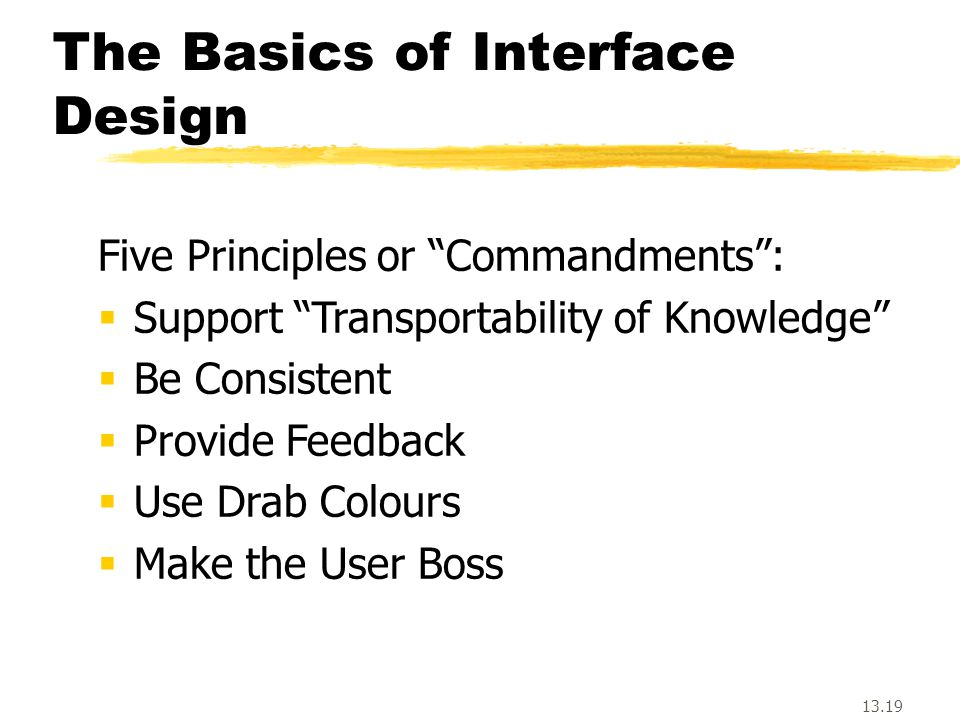 13.19 The Basics of Interface Design Five Principles or Commandments :  Support Transportability of Knowledge  Be Consistent  Provide Feedback  Use Drab Colours  Make the User Boss