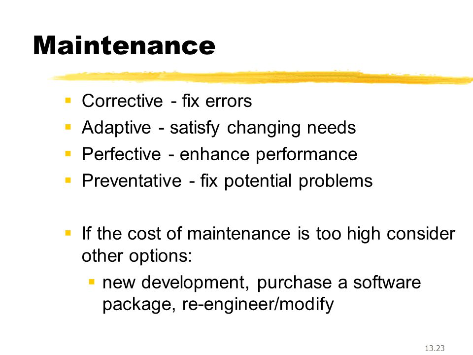 13.23 Maintenance  Corrective - fix errors  Adaptive - satisfy changing needs  Perfective - enhance performance  Preventative - fix potential problems  If the cost of maintenance is too high consider other options:  new development, purchase a software package, re-engineer/modify