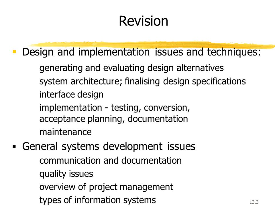 13.3 Revision  Design and implementation issues and techniques: generating and evaluating design alternatives system architecture; finalising design specifications interface design implementation - testing, conversion, acceptance planning, documentation maintenance  General systems development issues communication and documentation quality issues overview of project management types of information systems