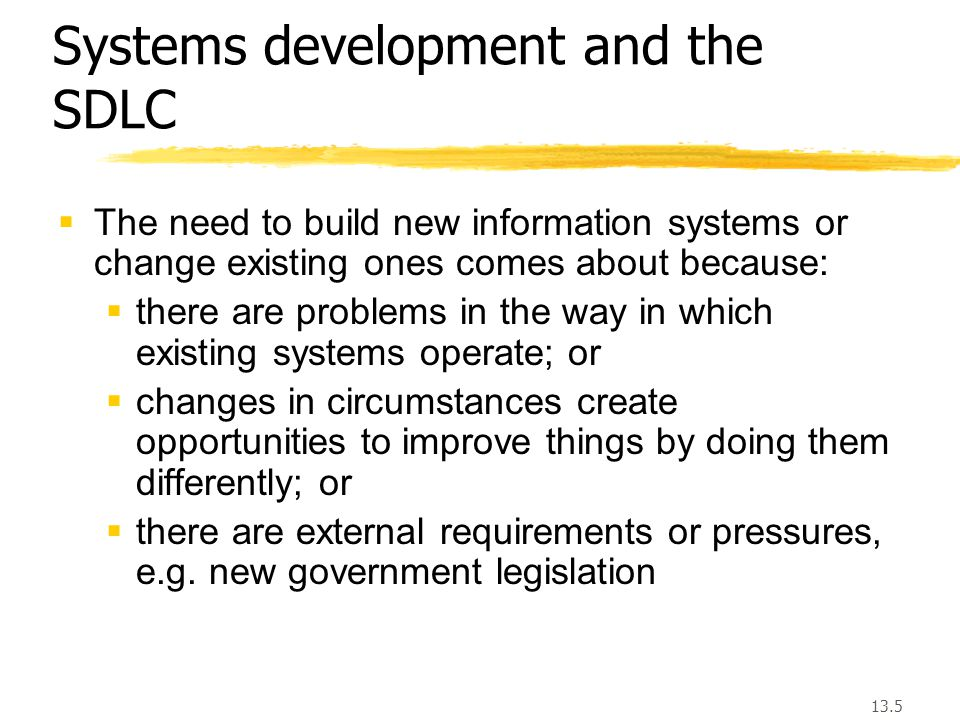 13.5 Systems development and the SDLC  The need to build new information systems or change existing ones comes about because:  there are problems in the way in which existing systems operate; or  changes in circumstances create opportunities to improve things by doing them differently; or  there are external requirements or pressures, e.g.