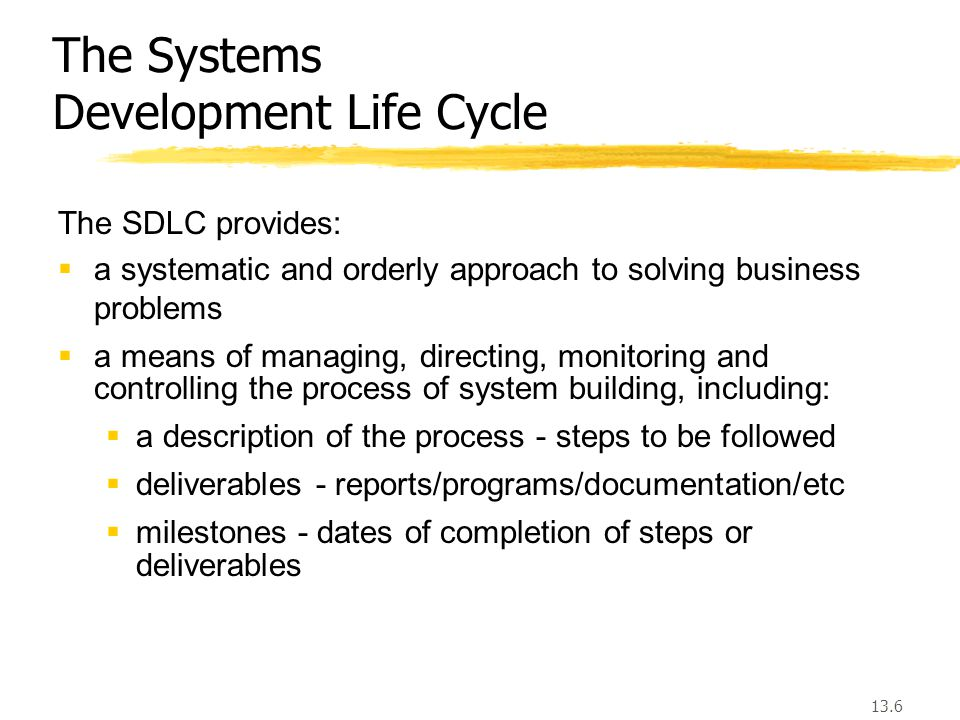 13.6 The Systems Development Life Cycle The SDLC provides:  a systematic and orderly approach to solving business problems  a means of managing, directing, monitoring and controlling the process of system building, including:  a description of the process - steps to be followed  deliverables - reports/programs/documentation/etc  milestones - dates of completion of steps or deliverables