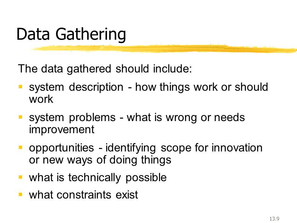 13.9 Data Gathering The data gathered should include:  system description - how things work or should work  system problems - what is wrong or needs improvement  opportunities - identifying scope for innovation or new ways of doing things  what is technically possible  what constraints exist