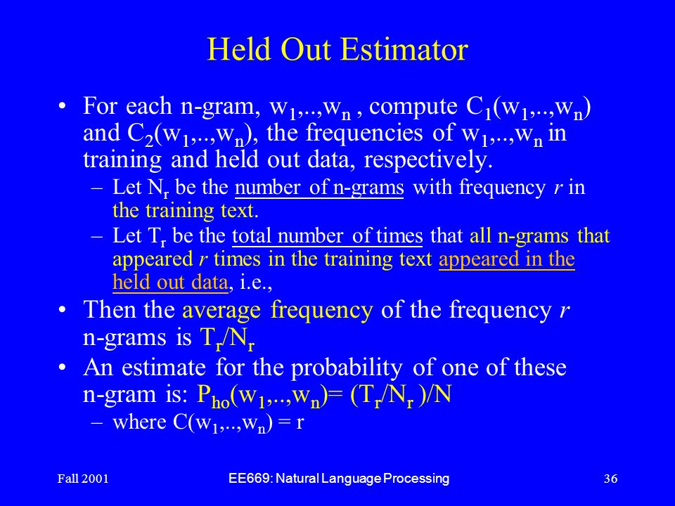 Fall 2001 EE669: Natural Language Processing 36 Held Out Estimator For each n-gram, w 1,..,w n, compute C 1 (w 1,..,w n ) and C 2 (w 1,..,w n ), the frequencies of w 1,..,w n in training and held out data, respectively.