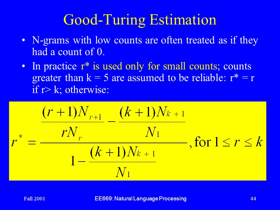 Fall 2001 EE669: Natural Language Processing 44 Good-Turing Estimation N-grams with low counts are often treated as if they had a count of 0.