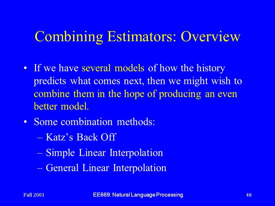 Fall 2001 EE669: Natural Language Processing 46 Combining Estimators: Overview If we have several models of how the history predicts what comes next, then we might wish to combine them in the hope of producing an even better model.