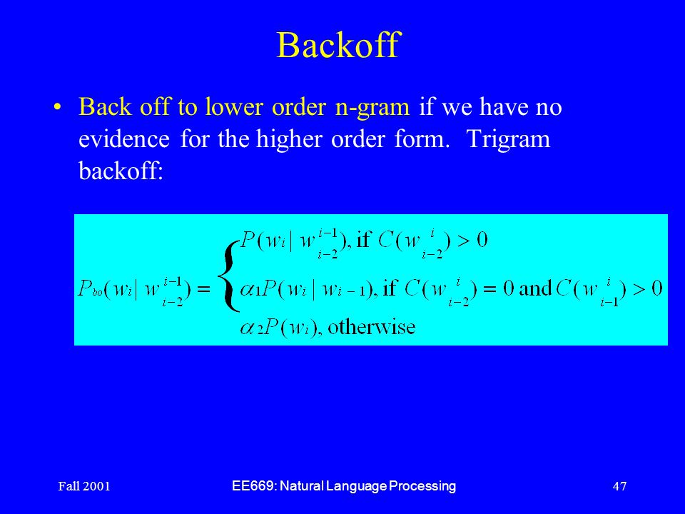 Fall 2001 EE669: Natural Language Processing 47 Backoff Back off to lower order n-gram if we have no evidence for the higher order form.