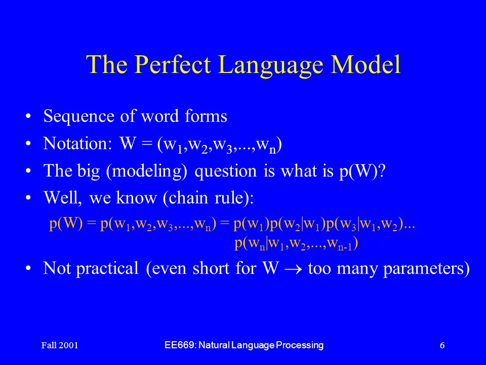 Fall 2001 EE669: Natural Language Processing 6 The Perfect Language Model Sequence of word forms Notation: W = (w 1,w 2,w 3,...,w n ) The big (modeling) question is what is p(W).