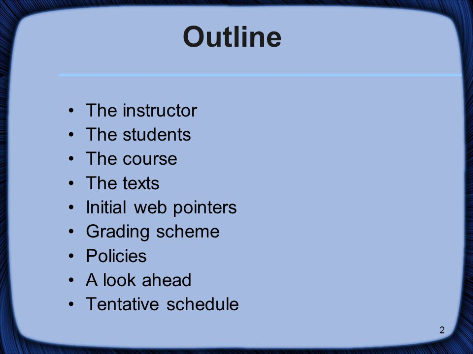 2 Outline The instructor The students The course The texts Initial web pointers Grading scheme Policies A look ahead Tentative schedule