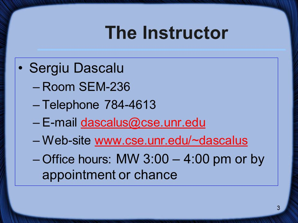3 The Instructor Sergiu Dascalu –Room SEM-236 –Telephone – –Web-site   –Office hours: MW 3:00 – 4:00 pm or by appointment or chance