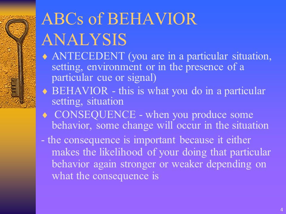 4 ABCs of BEHAVIOR ANALYSIS  ANTECEDENT (you are in a particular situation, setting, environment or in the presence of a particular cue or signal)  BEHAVIOR - this is what you do in a particular setting, situation  CONSEQUENCE - when you produce some behavior, some change will occur in the situation - the consequence is important because it either makes the likelihood of your doing that particular behavior again stronger or weaker depending on what the consequence is