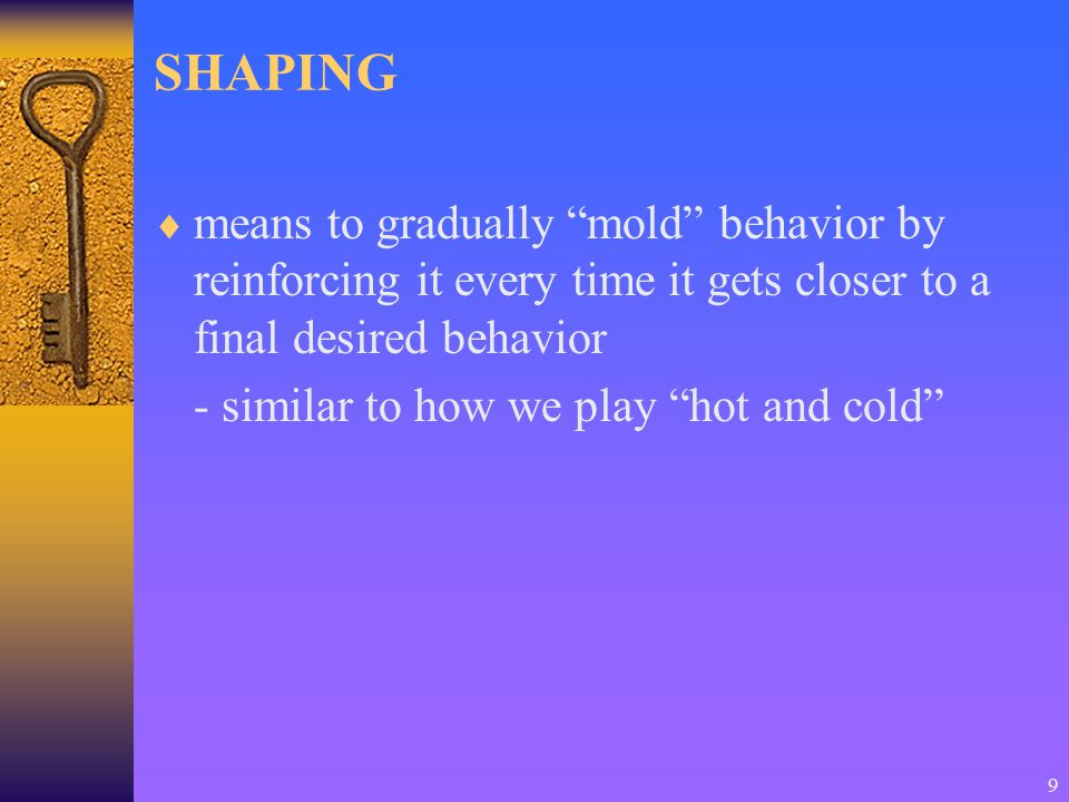 9 SHAPING  means to gradually mold behavior by reinforcing it every time it gets closer to a final desired behavior - similar to how we play hot and cold