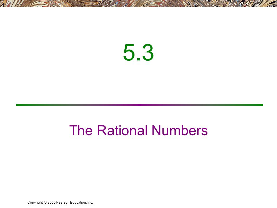 Copyright © 2005 Pearson Education, Inc. 5.3 The Rational Numbers