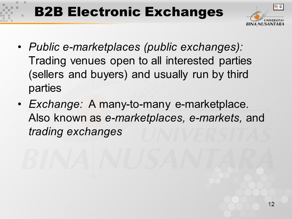 12 B2B Electronic Exchanges Public e-marketplaces (public exchanges): Trading venues open to all interested parties (sellers and buyers) and usually run by third parties Exchange: A many-to-many e-marketplace.