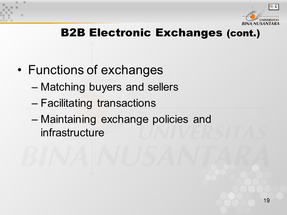 19 B2B Electronic Exchanges (cont.) Functions of exchanges –Matching buyers and sellers –Facilitating transactions –Maintaining exchange policies and infrastructure