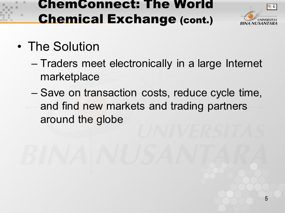5 ChemConnect: The World Chemical Exchange (cont.) The Solution –Traders meet electronically in a large Internet marketplace –Save on transaction costs, reduce cycle time, and find new markets and trading partners around the globe
