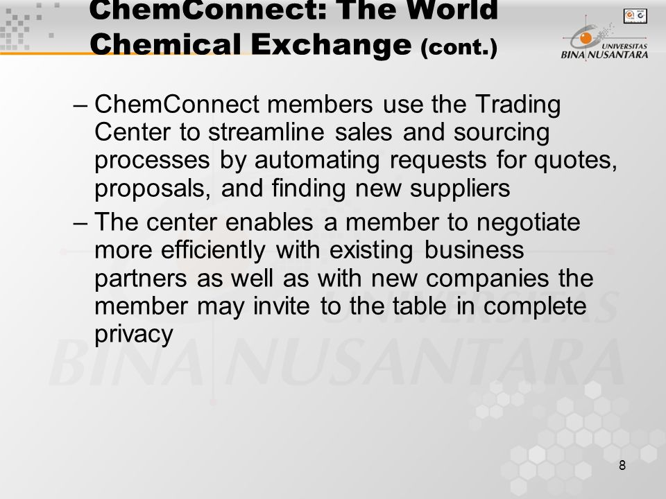 8 ChemConnect: The World Chemical Exchange (cont.) –ChemConnect members use the Trading Center to streamline sales and sourcing processes by automating requests for quotes, proposals, and finding new suppliers –The center enables a member to negotiate more efficiently with existing business partners as well as with new companies the member may invite to the table in complete privacy